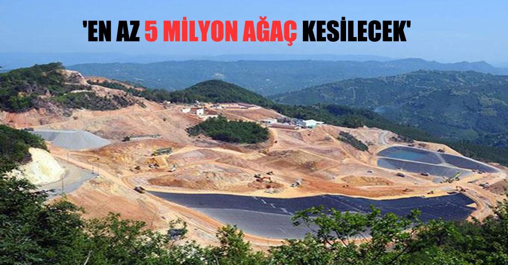 'En az 5 milyon ağaç kesilecek'