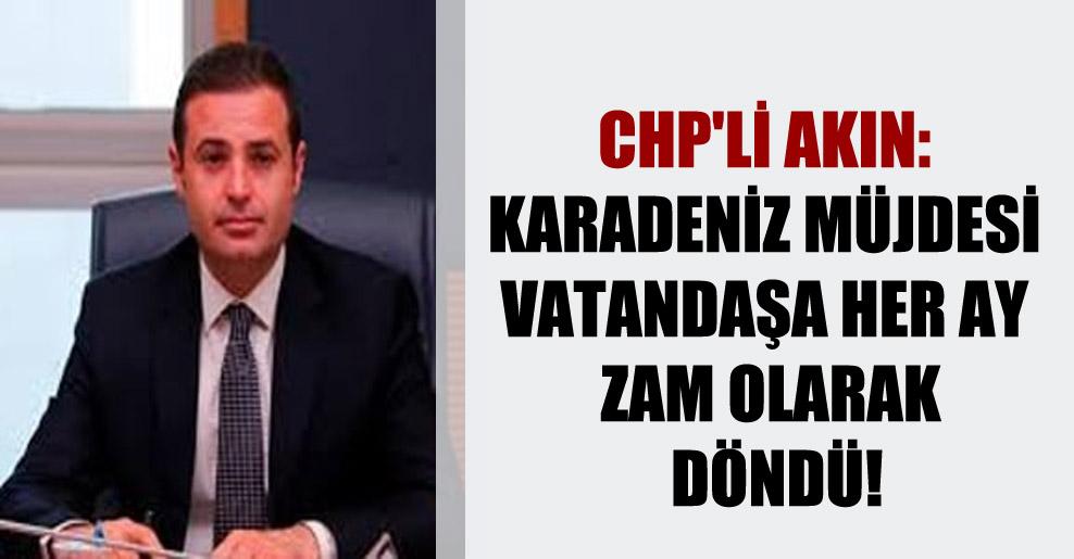 CHP'li Akın: Karadeniz müjdesi vatandaşa her ay zam olarak döndü!