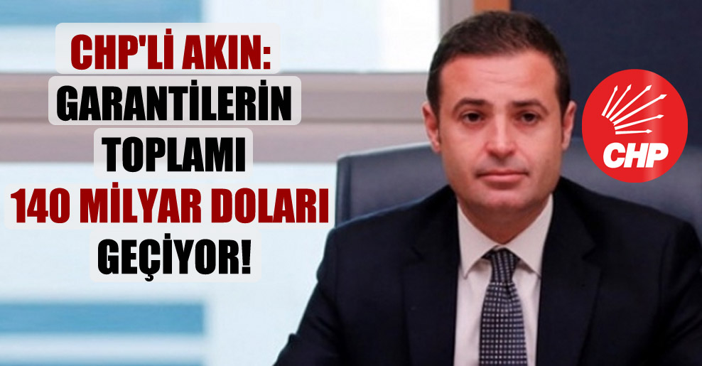 CHP'li Akın: Garantilerin toplamı 140 milyar Doları geçiyor!
