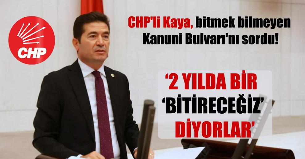 CHP'li Kaya, bitmek bilmeyen Kanuni Bulvarı'nı sordu!