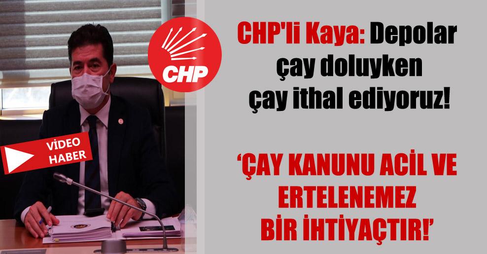 CHP'li Kaya: Depolar çay doluyken çay ithal ediyoruz!