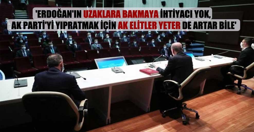 'Erdoğan'ın uzaklara bakmaya ihtiyacı yok, AK Parti'yi yıpratmak için AK Elitler yeter de artar bile'