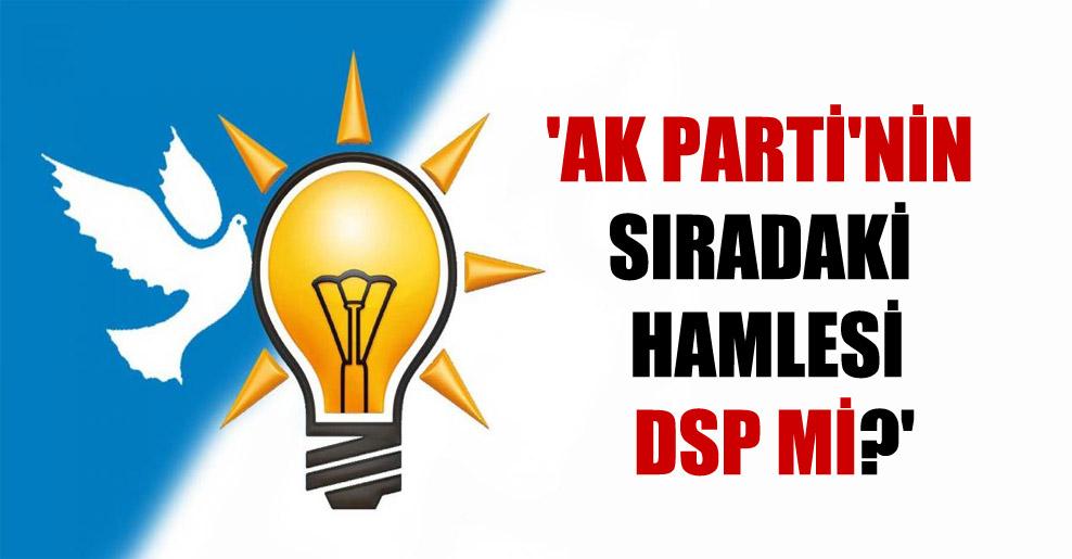 'AK Parti'nin sıradaki hamlesi DSP mi?'