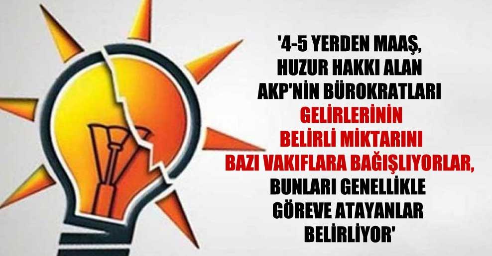 '4-5 yerden maaş, huzur hakkı alan AKP'nin bürokratları gelirlerinin belirli miktarını bazı vakıflara bağışlıyorlar, bunları genellikle göreve atayanlar belirliyor'