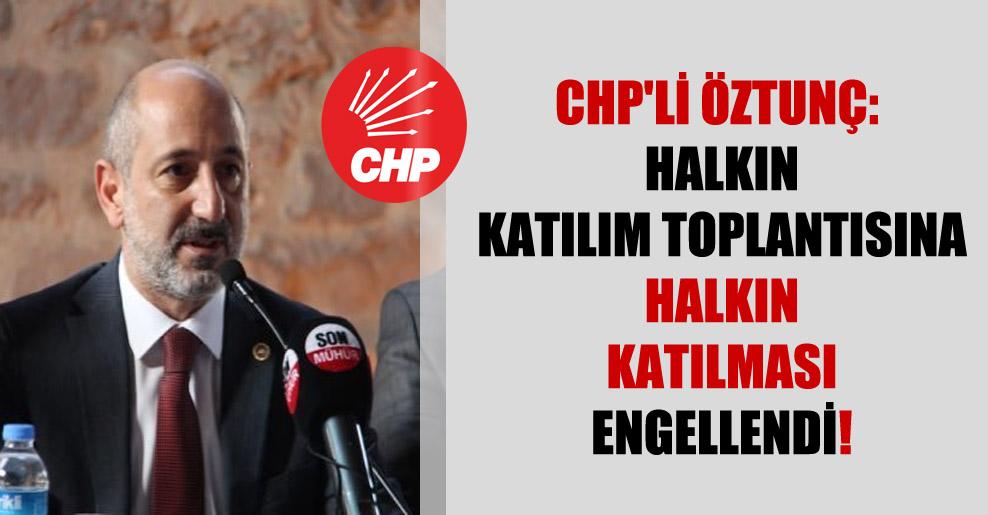 CHP'li Öztunç: Halkın katılım toplantısına halkın katılması engellendi!