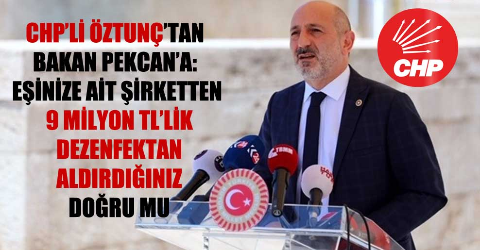 CHP'li Öztunç'tan Bakan Pekcan'a: Eşinize ait şirketten 9 milyon TL'lik dezenfektan aldırdığınız doğru mu?
