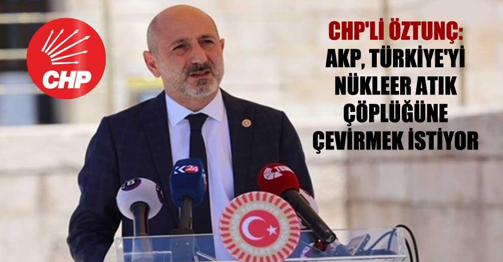 CHP'li Öztunç: AKP, Türkiye'yi nükleer atık çöplüğüne çevirmek istiyor