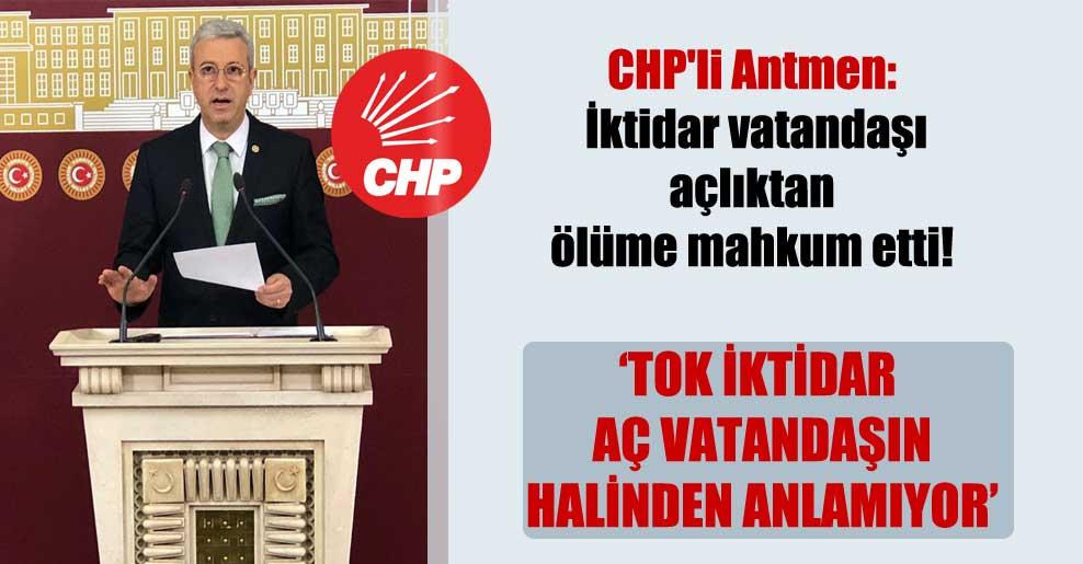 CHP'li Antmen: İktidar vatandaşı açlıktan ölüme mahkum etti!