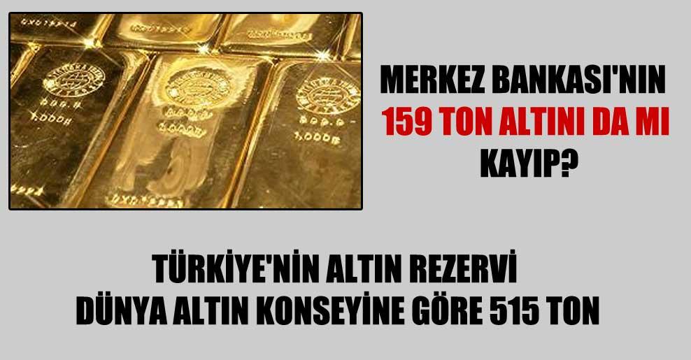 Merkez Bankası'nın 159 ton altını da mı kayıp?
