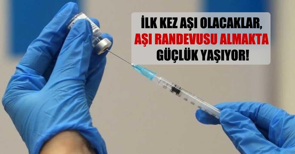 İlk kez aşı olacaklar, aşı randevusu almakta güçlük yaşıyor!