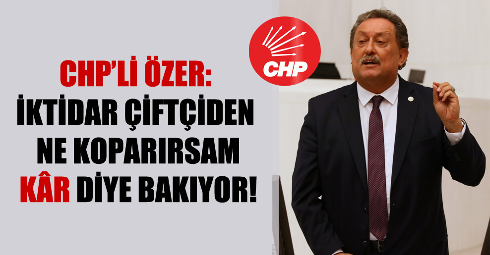 CHP'li Özer: İktidar çiftçiden ne koparırsam kâr diye bakıyor!