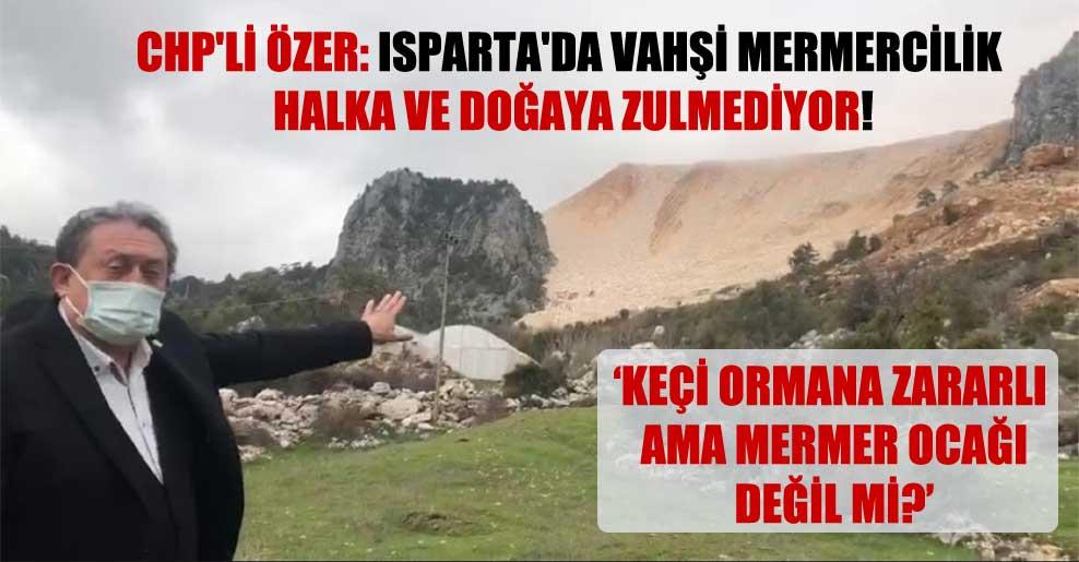 CHP'li Özer: Isparta'da vahşi mermercilik halka ve doğaya zulmediyor!