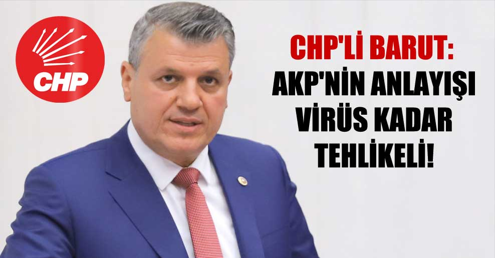 CHP'li Barut: AKP'nin anlayışı virüs kadar tehlikeli!