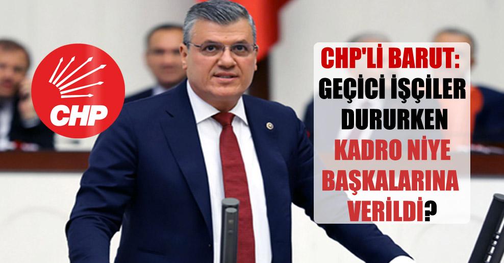 CHP'li Barut: Geçici işçiler dururken kadro niye başkalarına verildi?