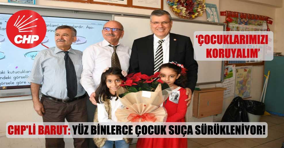 CHP'li Barut: Yüz binlerce çocuk suça sürükleniyor!