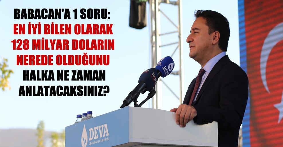 Babacan'a 1 soru: En iyi bilen olarak 128 milyar doların nerede olduğunu halka ne zaman anlatacaksınız?