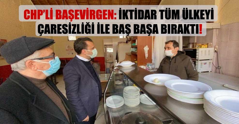CHP'li Başevirgen: İktidar tüm ülkeyi çaresizliği ile baş başa bıraktı!