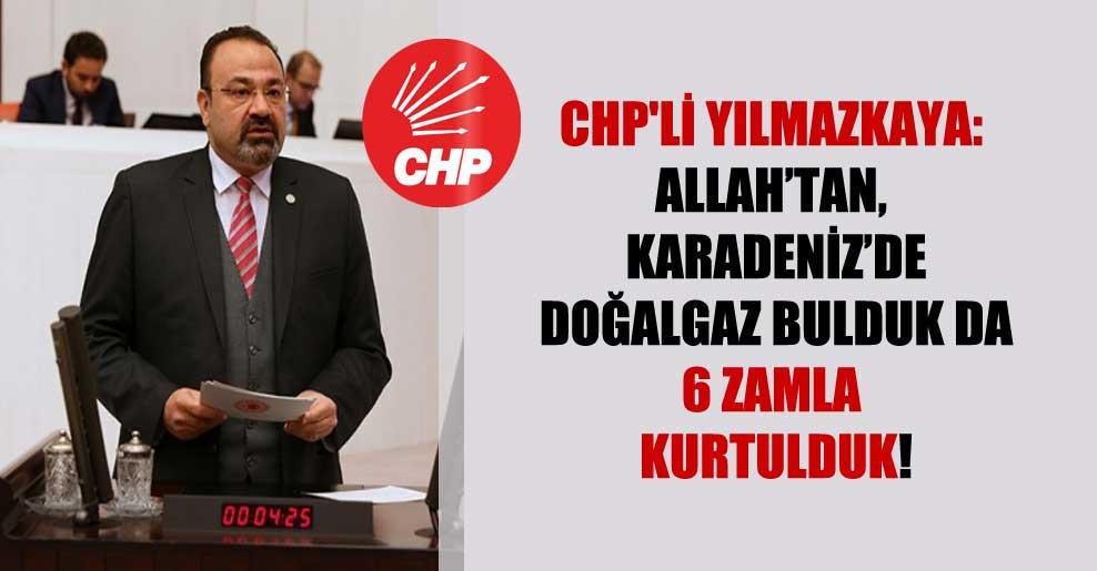 CHP'li Yılmazkaya: Allah'tan, Karadeniz'de doğalgaz bulduk da 6 zamla kurtulduk!