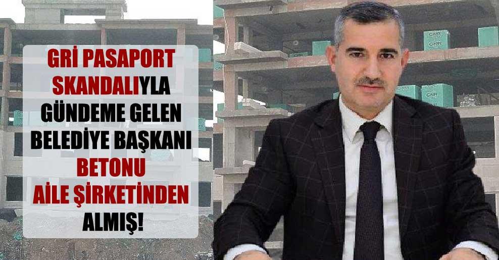 Gri pasaport skandalıyla gündeme gelen belediye başkanı betonu aile şirketinden almış!