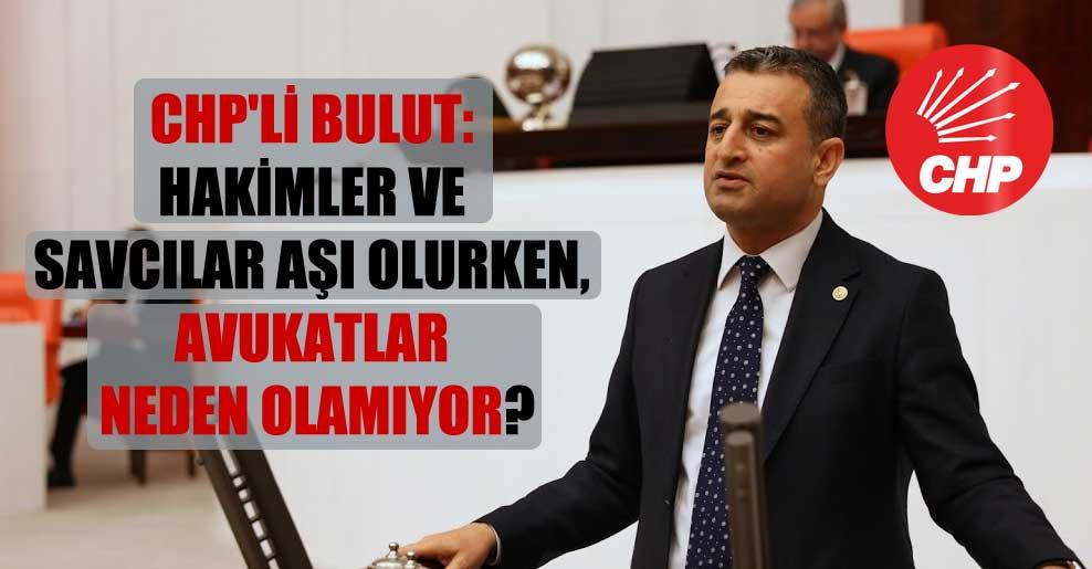 CHP'li Bulut: Hakimler ve savcılar aşı olurken, avukatlar neden olamıyor?
