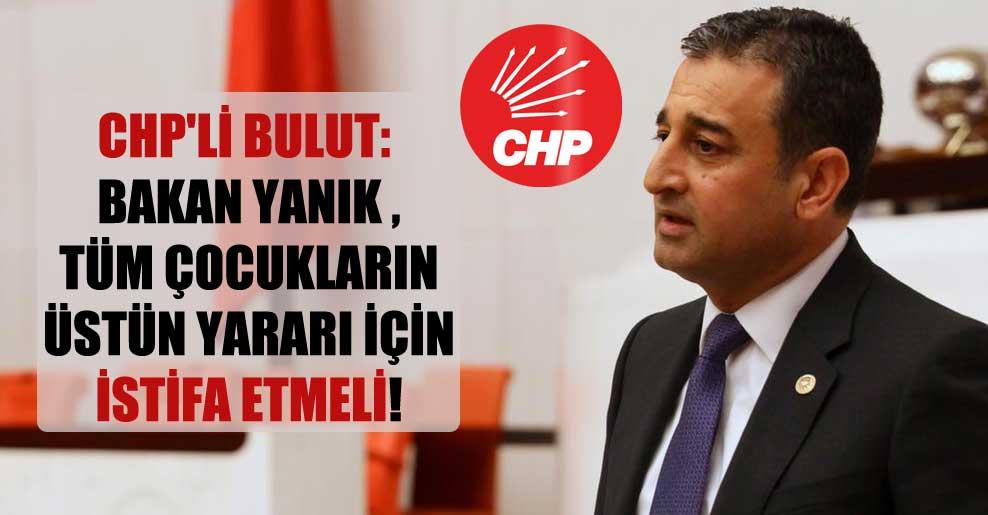 CHP'li Bulut: Bakan Yanık , tüm çocukların üstün yararı için istifa etmeli!