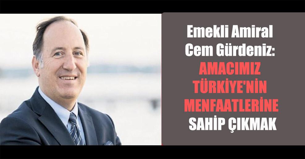 Emekli Amiral Cem Gürdeniz: Amacımız Türkiye'nin menfaatlerine sahip çıkmak