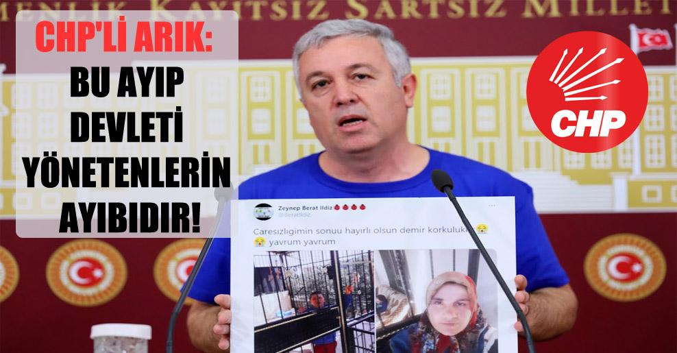 CHP'li Arık: Bu ayıp devleti yönetenlerin ayıbıdır!