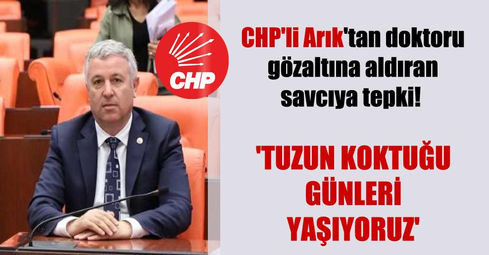 CHP'li Arık'tan doktoru gözaltına aldıran savcıya tepki! 'Tuzun koktuğu günleri yaşıyoruz'