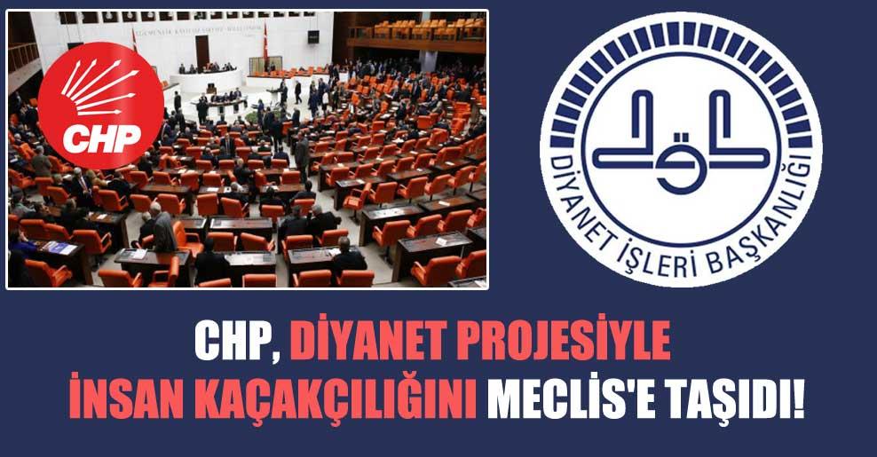 CHP, Diyanet projesiyle insan kaçakçılığını Meclis'e taşıdı!