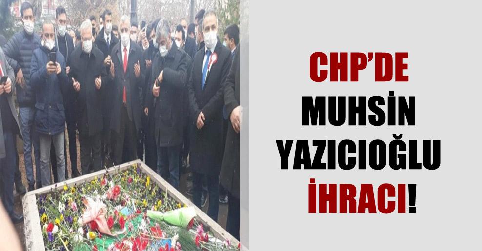 CHP'de Muhsin Yazıcıoğlu ihracı!