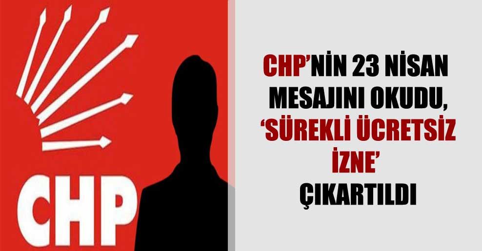 CHP'nin 23 Nisan mesajını okudu, 'sürekli ücretsiz izne' çıkartıldı
