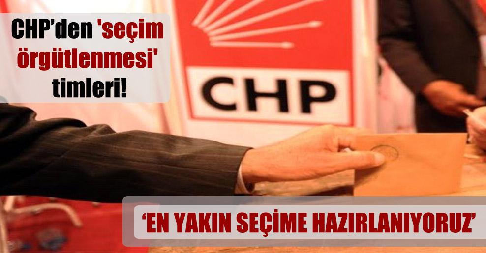 CHP'den 'seçim örgütlenmesi' timleri!