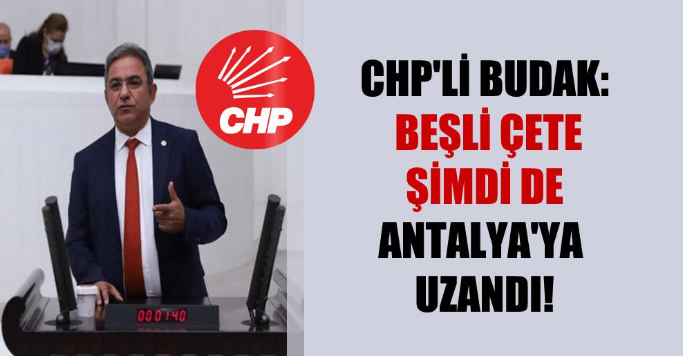 CHP'li Budak: Beşli çete şimdi de Antalya'ya uzandı!
