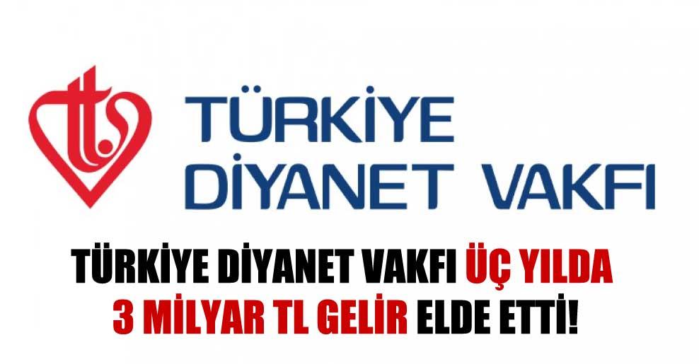 Türkiye Diyanet Vakfı üç yılda 3 Milyar TL gelir elde etti!