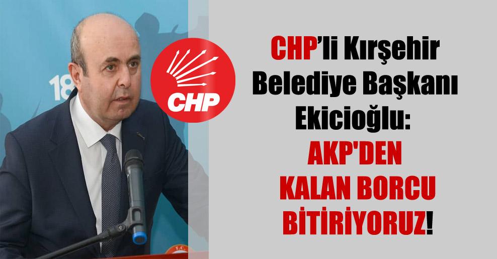 CHP'li Kırşehir Belediye Başkanı Ekicioğlu: AKP'den kalan borcu bitiriyoruz!