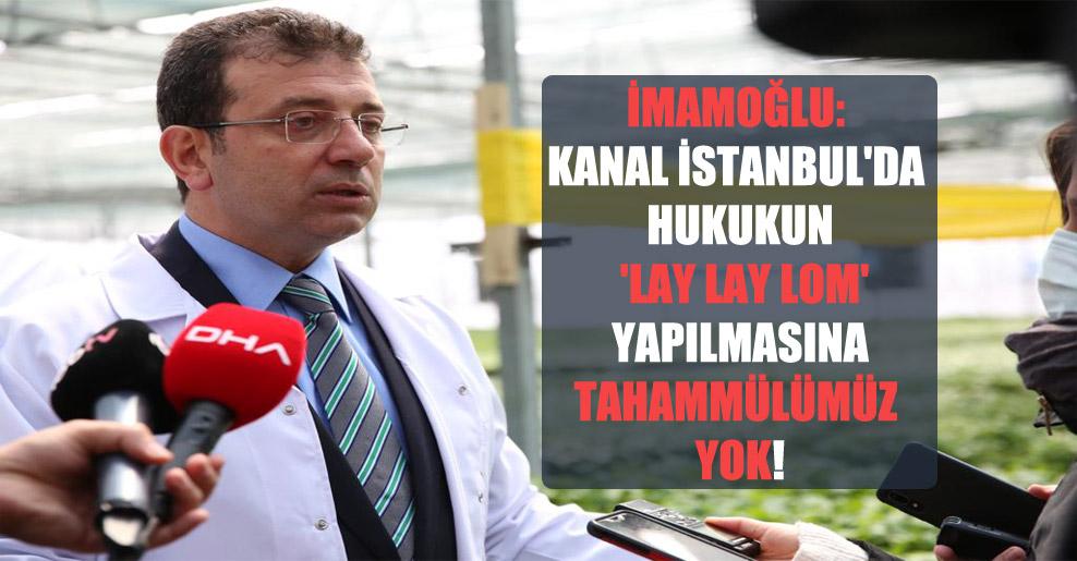 İmamoğlu: Kanal İstanbul'da hukukun 'lay lay lom' yapılmasına tahammülümüz yok!