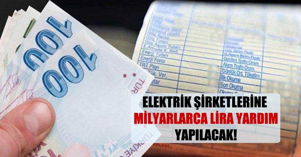 Elektrik şirketlerine milyarlarca lira yardım yapılacak!