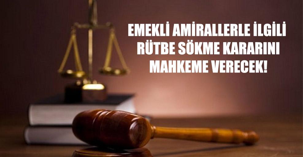 Emekli amirallerle ilgili rütbe sökme kararını mahkeme verecek!