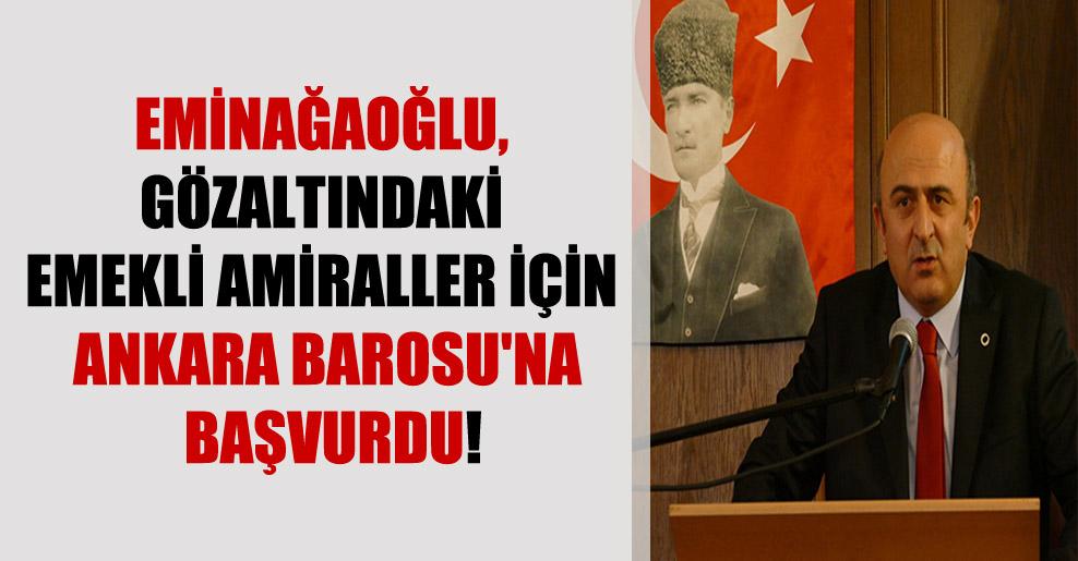 Eminağaoğlu, gözaltındaki emekli amiraller için Ankara Barosu'na başvurdu!
