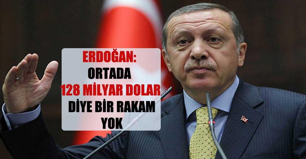 Erdoğan: Ortada 128 milyar dolar diye bir rakam yok
