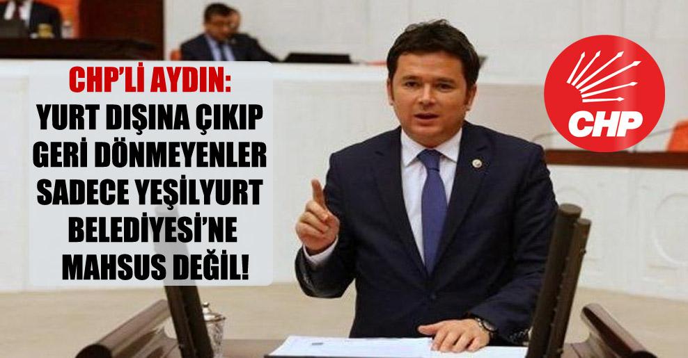 CHP'li Aydın: Yurt dışına çıkıp geri dönmeyenler sadece Yeşilyurt Belediyesi'ne mahsus değil!
