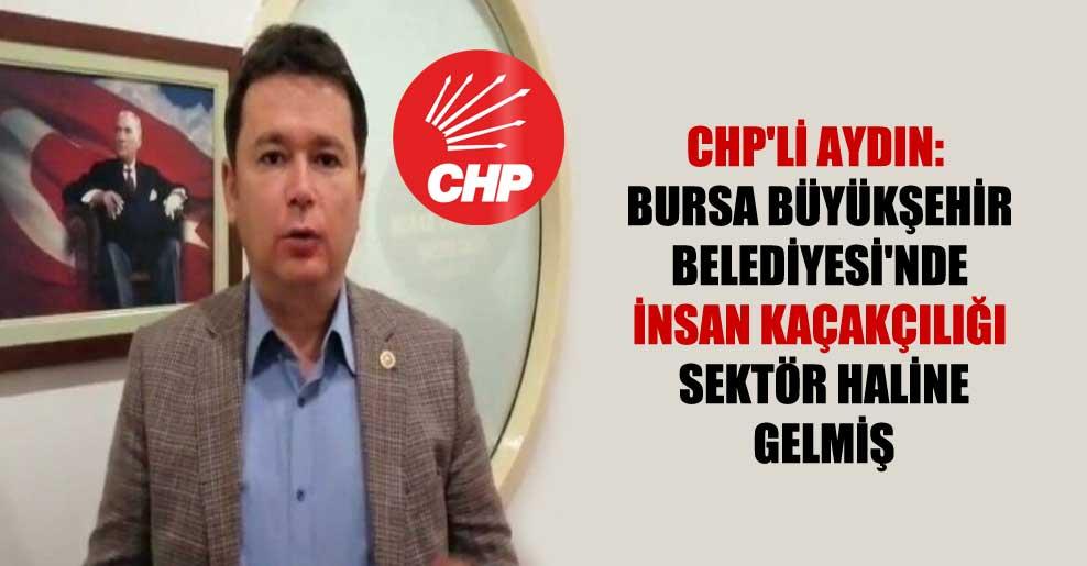 CHP'li Aydın: Bursa Büyükşehir Belediyesi'nde insan kaçakçılığı sektör haline gelmiş