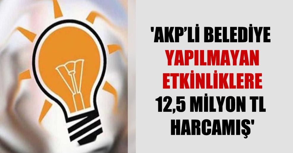 'AKP'li belediye yapılmayan etkinliklere 12,5 milyon TL harcamış'