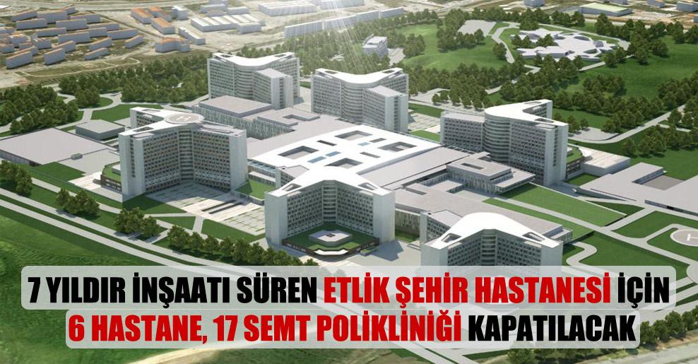 7 yıldır inşaatı süren Etlik Şehir Hastanesi için 6 hastane, 17 semt polikliniği kapatılacak