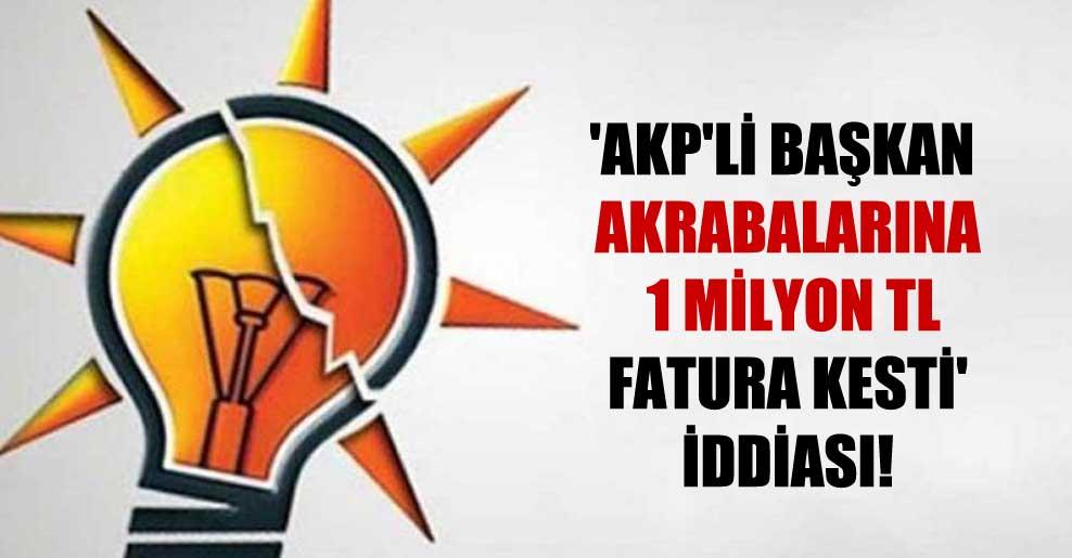 'AKP'li Başkan akrabalarına 1 milyon TL fatura kesti' iddiası!