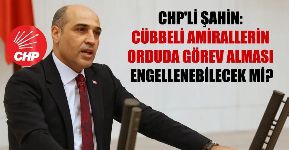 CHP'li Şahin: Cübbeli amirallerin orduda görev alması engellenebilecek mi?