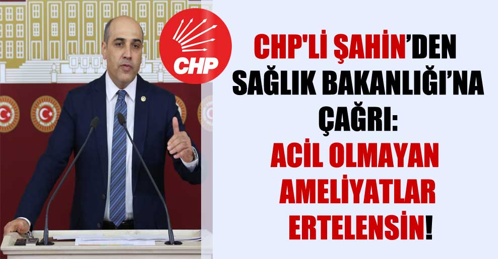 CHP'li Şahin'den Sağlık Bakanlığı'na çağrı: Acil olmayan ameliyatlar ertelensin!
