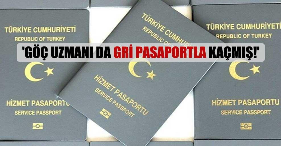 'Göç uzmanı da gri pasaportla kaçmış!'