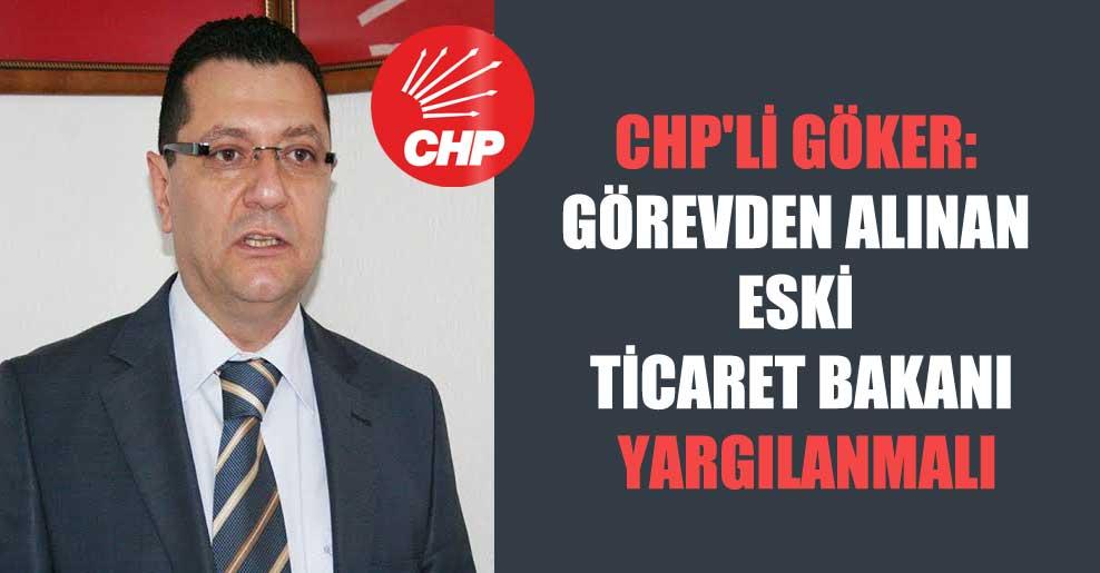 CHP'li Göker: Görevden alınan eski Ticaret Bakanı yargılanmalı