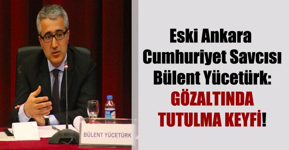 Eski Ankara Cumhuriyet Savcısı Bülent Yücetürk: Gözaltında tutulma keyfi!